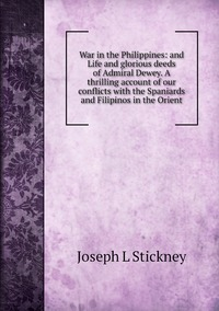 War in the Philippines: and Life and glorious deeds of Admiral Dewey. A thrilling account of our conflicts with the Spaniards and Filipinos in the Orient, Joseph L Stickney обложка-превью