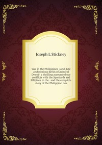 War in the Philippines ; and, Life and glorious deeds of Admiral Dewey: a thrilling account of our conflicts with the Spaniards and Filipinos in the . and the complete story of the Philippine Isla, Joseph L Stickney обложка-превью