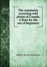 The commonly occurring wild plants of Canada. A flora for the use of beginners, Henry Byron Spotton обложка-превью