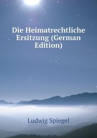 Die Heimatrechtliche Ersitzung (German Edition), Ludwig Spiegel обложка-превью