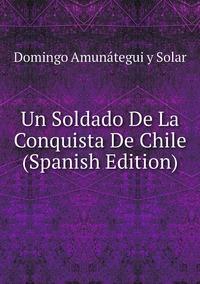 Un Soldado De La Conquista De Chile (Spanish Edition), Domingo Amunategui y Solar обложка-превью