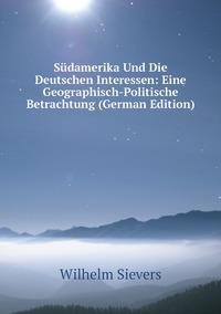 Südamerika Und Die Deutschen Interessen: Eine Geographisch-Politische Betrachtung (German Edition), Wilhelm Sievers обложка-превью