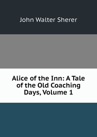 Alice of the Inn: A Tale of the Old Coaching Days, Volume 1, John Walter Sherer обложка-превью