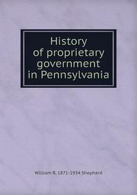 History of proprietary government in Pennsylvania, William R. 1871-1934 Shepherd обложка-превью