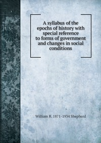 A syllabus of the epochs of history with special reference to forms of government and changes in social conditions, William R. 1871-1934 Shepherd обложка-превью