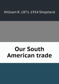 Our South American trade, William R. 1871-1934 Shepherd обложка-превью