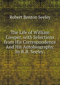 The Life of William Cowper, with Selections from His Correspondence And His Autobiography. by R.B. Seeley., Robert Benton Seeley обложка-превью