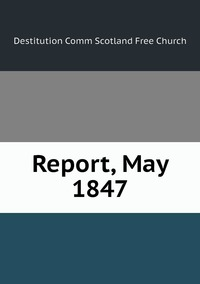 Report, May 1847, Destitution Comm Scotland Free Church обложка-превью