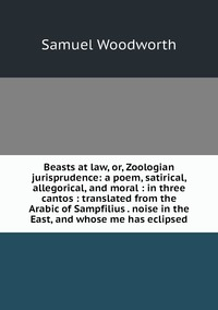 Beasts at law, or, Zoologian jurisprudence: a poem, satirical, allegorical, and moral : in three cantos : translated from the Arabic of Sampfilius . noise in the East, and whose me has eclipsed, Samuel Woodworth обложка-превью