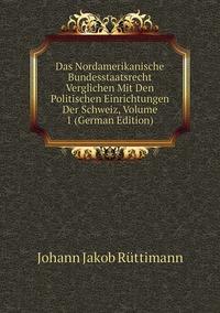 Das Nordamerikanische Bundesstaatsrecht Verglichen Mit Den Politischen Einrichtungen Der Schweiz, Volume 1 (German Edition), Johann Jakob Ruttimann обложка-превью