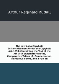 The Law As to Copyhold Enfranchisement Under the Copyhold Act, 1894: Containing the Text of the Act with Explanatory Notes, Comparative Tables of . Compensation, Numerous Forms, and a Full an, Arthur Reginald Rudall обложка-превью