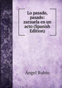 Lo pasado, pasado: zarzuela en un acto (Spanish Edition), Angel Rubio обложка-превью