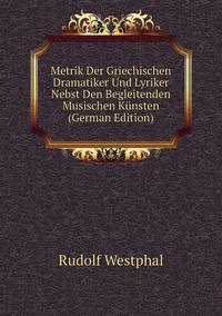 Metrik Der Griechischen Dramatiker Und Lyriker Nebst Den Begleitenden Musischen Künsten (German Edition), Rudolf Westphal обложка-превью