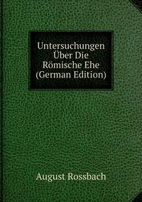 Untersuchungen Über Die Römische Ehe (German Edition), August Rossbach обложка-превью