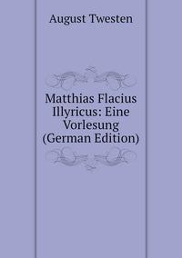 Matthias Flacius Illyricus: Eine Vorlesung (German Edition), August Twesten обложка-превью