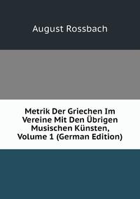Metrik Der Griechen Im Vereine Mit Den Übrigen Musischen Künsten, Volume 1 (German Edition), August Rossbach обложка-превью