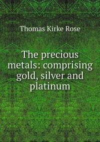 The precious metals: comprising gold, silver and platinum, Thomas Kirke Rose обложка-превью