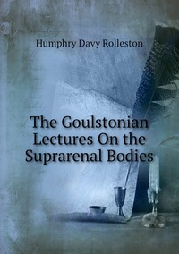 The Goulstonian Lectures On the Suprarenal Bodies, Humphry Davy Rolleston обложка-превью