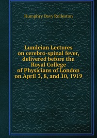 Lumleian Lectures on cerebro-spinal fever, delivered before the Royal College of Physicians of London on April 3, 8, and 10, 1919, Humphry Davy Rolleston обложка-превью