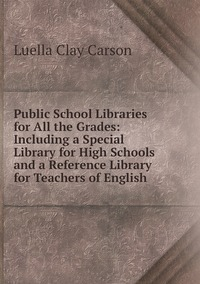 Public School Libraries for All the Grades: Including a Special Library for High Schools and a Reference Library for Teachers of English, Luella Clay Carson обложка-превью
