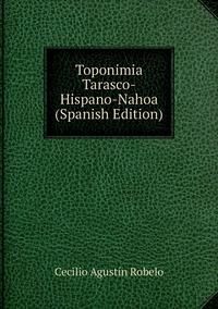 Toponimia Tarasco-Hispano-Nahoa (Spanish Edition), Cecilio Agustin Robelo обложка-превью