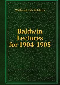Baldwin Lectures for 1904-1905, Wilford Lash Robbins обложка-превью