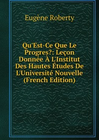 Qu'Est-Ce Que Le Progres?: Leçon Donnée À L'Institut Des Hautes Études De L'Université Nouvelle (French Edition), Eugene Roberty обложка-превью