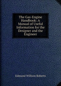 The Gas-Engine Handbook: A Manual of Useful Information for the Designer and the Engineer, Edmund Willson Roberts обложка-превью