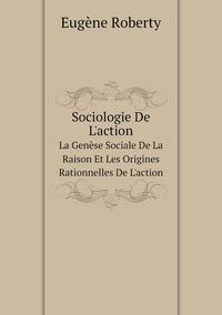Sociologie De L'action: La Genèse Sociale De La Raison Et Les Origines Rationnelles De L'action, Eugene Roberty обложка-превью
