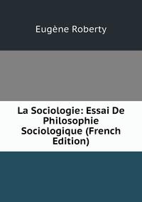 La Sociologie: Essai De Philosophie Sociologique (French Edition), Eugene Roberty обложка-превью