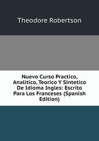 Nuevo Curso Practico, Analitico, Teorico Y Sintetico De Idioma Ingles: Escrito Para Los Franceses (Spanish Edition), Theodore Robertson обложка-превью