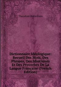 Dictionnaire Idéologique: Recueil Des Mots, Des Phrases, Des Idiotismes Et Des Proverbes De La Langue Française (French Edition), Theodore Robertson обложка-превью