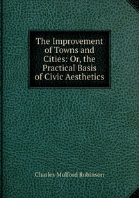 Книга под заказ: «The Improvement of Towns and Cities: Or, the Practical Basis of Civic Aesthetics»