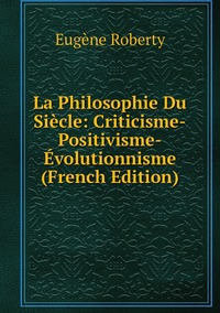 Книга под заказ: «La Philosophie Du Siècle: Criticisme-Positivisme-Évolutionnisme (French Edition)»