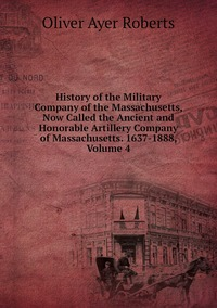 Книга под заказ: «History of the Military Company of the Massachusetts, Now Called the Ancient and Honorable Artillery Company of Massachusetts. 1637-1888, Volume 4»