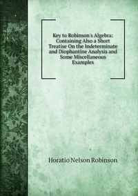 Книга под заказ: «Key to Robinson's Algebra: Containing Also a Short Treatise On the Indeterminate and Diophantine Analysis and Some Miscellaneous Examples»