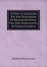 Книга под заказ: «A Plan of Lectures On the Principles of Nonconformity: For the Instruction of Catechumens»