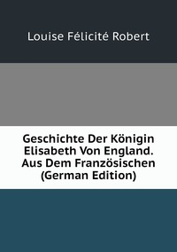 Книга под заказ: «Geschichte Der Königin Elisabeth Von England. Aus Dem Französischen (German Edition)»