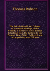 Книга под заказ: «The British Herald; Or, Cabinet of Armorial Bearings of the Nobility & Gentry of Great Britain & Ireland, from the Earliest to the Present Time: With . Collected and Arranged (German Edition)»
