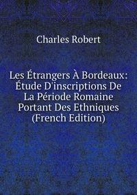 Книга под заказ: «Les Étrangers À Bordeaux: Étude D'inscriptions De La Période Romaine Portant Des Ethniques (French Edition)»