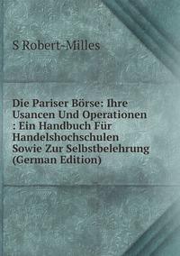 Die Pariser Börse: Ihre Usancen Und Operationen : Ein Handbuch Für Handelshochschulen Sowie Zur Selbstbelehrung (German Edition), S Robert-Milles обложка-превью