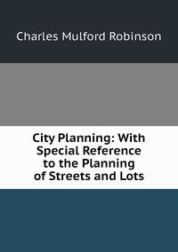 City Planning: With Special Reference to the Planning of Streets and Lots, Robinson Charles Mulford обложка-превью