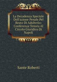 Книга под заказ: «La Decadenza Speciale Dell'azione Penale Pel Reato Di Adulterio: Conferenza Tenuta Al Circolo Giuridico Di Napoli»