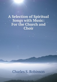 Книга под заказ: «A Selection of Spiritual Songs with Music: For the Church and Choir»