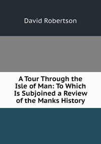 Книга под заказ: «A Tour Through the Isle of Man: To Which Is Subjoined a Review of the Manks History»