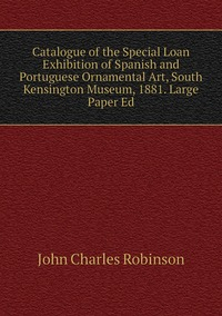 Catalogue of the Special Loan Exhibition of Spanish and Portuguese Ornamental Art, South Kensington Museum, 1881. Large Paper Ed, John Charles Robinson обложка-превью