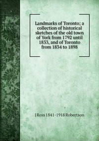 Книга под заказ: «Landmarks of Toronto; a collection of historical sketches of the old town of York from 1792 until 1833, and of Toronto from 1834 to 1898»