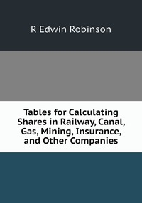 Книга под заказ: «Tables for Calculating Shares in Railway, Canal, Gas, Mining, Insurance, and Other Companies»