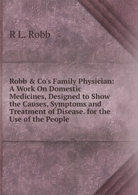 Книга под заказ: «Robb & Co's Family Physician: A Work On Domestic Medicines, Designed to Show the Causes, Symptoms and Treatment of Disease. for the Use of the People»