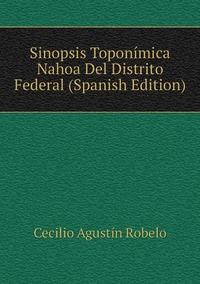 Sinopsis Toponímica Nahoa Del Distrito Federal (Spanish Edition), Cecilio Agustin Robelo обложка-превью